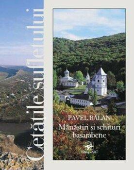 Cetatile sufletului. Manastiri si schituri basarabene/Pavel Balan
