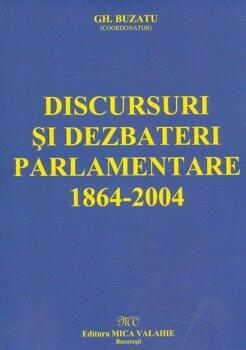 Discursuri si dezbateri parlamentare 1864-2004/Coord. Gh. Buzatu
