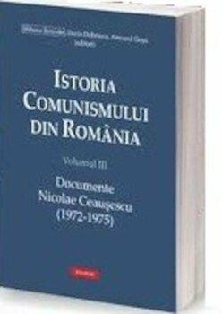 Istoria comunismului din Romania Volumul III: Documente. Nicolae Ceausescu (1972-1975)/Mihnea Berindei