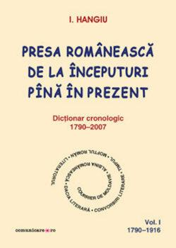 Presa romaneasca de la inceputuri pina in prezent. Dictionar cronologic 1790-2007 (Vol. I