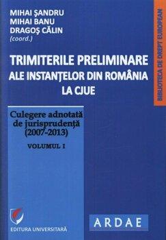 Trimiterile preliminare ale instantelor din Romania la CJUE. Culegere adnotata de jurisprudenta (2007-2013). Volumul I/Mihai Sandru